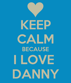 Poster: KEEP CALM BECAUSE I LOVE  DANNY