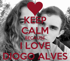 Poster: KEEP CALM BECAUSE I LOVE DIOGO ALVES