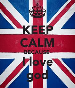 Poster: KEEP CALM BECAUSE  I love god