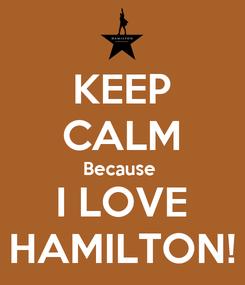 Poster: KEEP CALM Because  I LOVE HAMILTON!