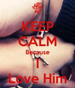 Poster: KEEP CALM Because I Love Him