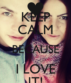 Poster: KEEP CALM BECAUSE I LOVE IT!