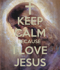 Poster: KEEP CALM BECAUSE  I LOVE JESUS
