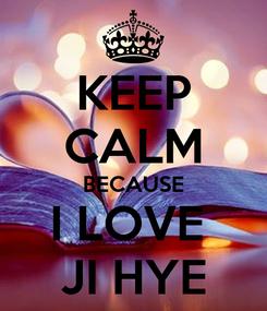 Poster: KEEP CALM BECAUSE I LOVE  JI HYE