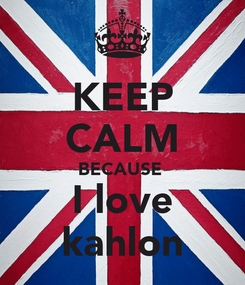 Poster: KEEP CALM BECAUSE  I love kahlon