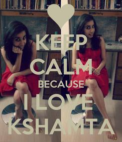 Poster: KEEP CALM BECAUSE I LOVE  KSHAMTA