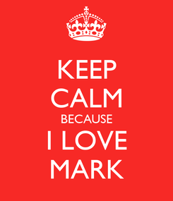 Poster: KEEP CALM BECAUSE I LOVE MARK