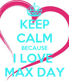 Poster: KEEP CALM BECAUSE I LOVE  MAX DAY