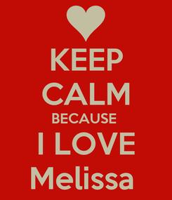 Poster: KEEP CALM BECAUSE  I LOVE Melissa