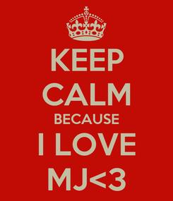 Poster: KEEP CALM BECAUSE I LOVE MJ<3