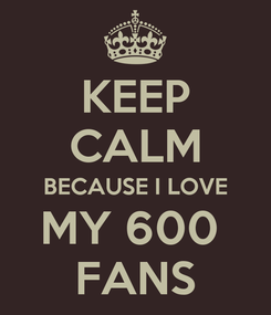 Poster: KEEP CALM BECAUSE I LOVE MY 600  FANS