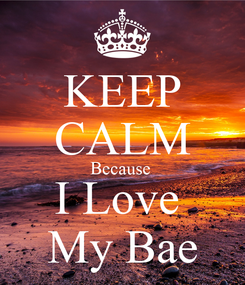 Poster: KEEP CALM Because  I Love  My Bae