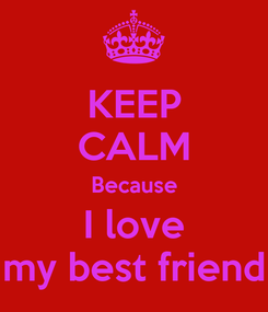 Poster: KEEP CALM Because I love my best friend