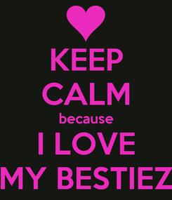 Poster: KEEP CALM because I LOVE MY BESTIEZ