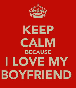 Poster: KEEP CALM BECAUSE I LOVE MY  BOYFRIEND