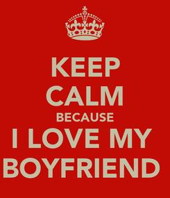 Poster: KEEP CALM BECAUSE I LOVE MY  BOYFRIEND