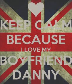 Poster: KEEP CALM BECAUSE I LOVE MY BOYFRIEND DANNY