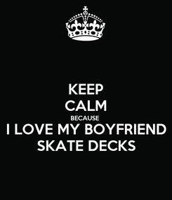 Poster: KEEP CALM BECAUSE I LOVE MY BOYFRIEND SKATE DECKS