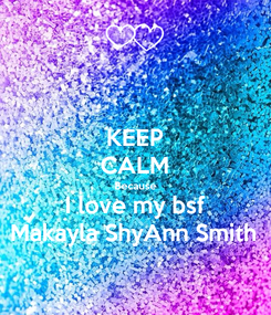 Poster: KEEP CALM Because I love my bsf Makayla ShyAnn Smith