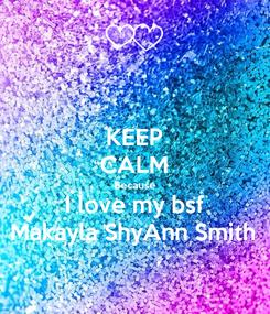 Poster: KEEP CALM Because I love my bsf Makayla ShyAnn Smith