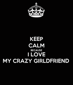 Poster: KEEP CALM BECAUSE I LOVE MY CRAZY GIRLDFRIEND