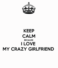 Poster: KEEP CALM BECAUSE I LOVE  MY CRAZY GIRLFRIEND