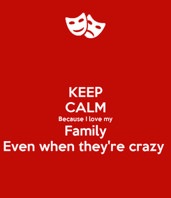 Poster: KEEP CALM Because I love my Family Even when they're crazy