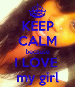 Poster: KEEP CALM because I LOVE  my girl