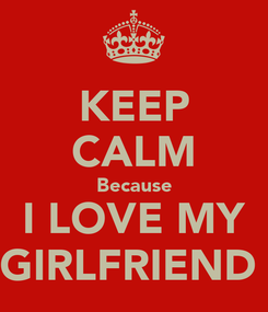 Poster: KEEP CALM Because I LOVE MY GIRLFRIEND