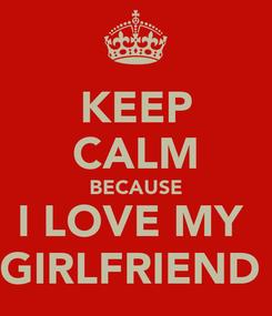Poster: KEEP CALM BECAUSE I LOVE MY  GIRLFRIEND