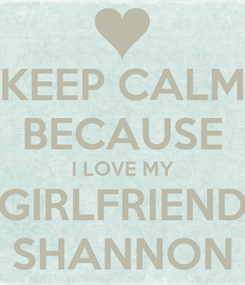Poster: KEEP CALM BECAUSE I LOVE MY GIRLFRIEND SHANNON