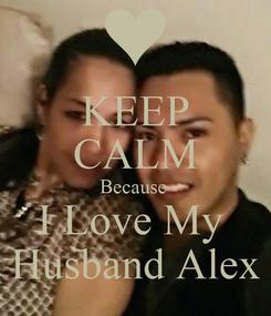 Poster: KEEP CALM Because  I Love My  Husband Alex