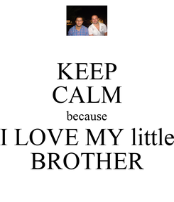 Poster: KEEP CALM because I LOVE MY little BROTHER