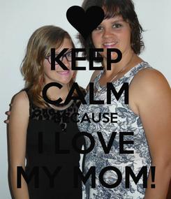 Poster: KEEP CALM BECAUSE I LOVE MY MOM!