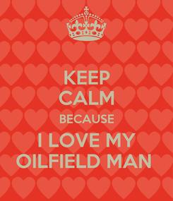 Poster: KEEP CALM BECAUSE I LOVE MY OILFIELD MAN