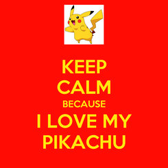 Poster: KEEP CALM BECAUSE I LOVE MY PIKACHU