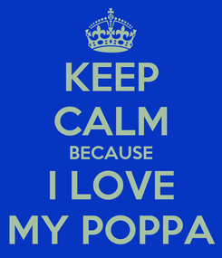 Poster: KEEP CALM BECAUSE I LOVE MY POPPA