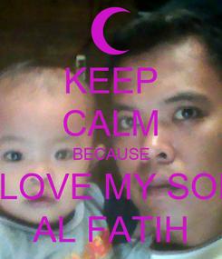 Poster: KEEP CALM BECAUSE I LOVE MY SON AL FATIH