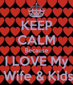 Poster: KEEP CALM Because I LOVE My   Wife & Kids