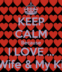 Poster: KEEP CALM Because I LOVE ... My Wife & My Kids 😊