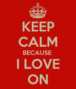 Poster: KEEP CALM BECAUSE  I LOVE ON