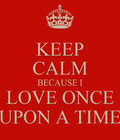Poster: KEEP CALM BECAUSE I  LOVE ONCE  UPON A TIME