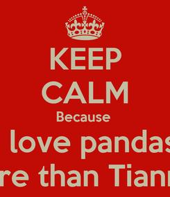 Poster: KEEP CALM Because  I love pandas More than Tiannah