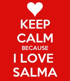 Poster: KEEP CALM BECAUSE I LOVE  SALMA