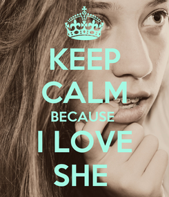 Poster: KEEP CALM BECAUSE  I LOVE SHE