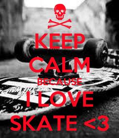 Poster: KEEP CALM BECAUSE I LOVE SKATE <3
