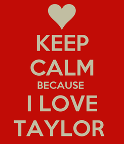 Poster: KEEP CALM BECAUSE  I LOVE TAYLOR