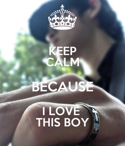 Poster: KEEP CALM BECAUSE I LOVE  THIS BOY