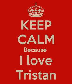 Poster: KEEP CALM Because  I love Tristan