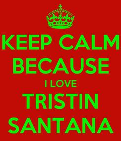Poster: KEEP CALM BECAUSE I LOVE TRISTIN SANTANA